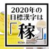 2020年は「稼」!!\(\∀\)/毎年恒例今年の目標漢字